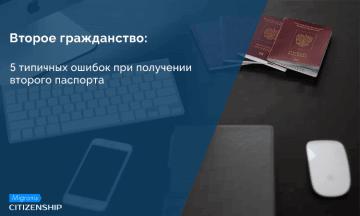 Второе гражданство: 5 типичных ошибок при получении второго паспорта